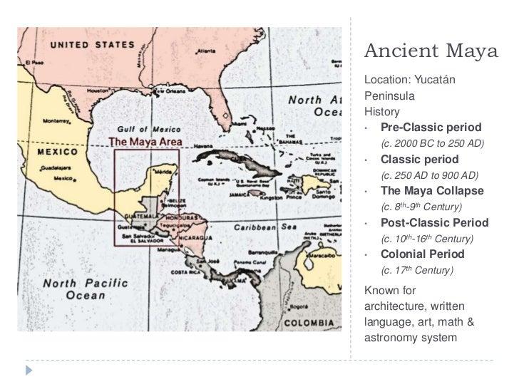 Ancient Maya<br />Location: Yucatán PeninsulaHistory<br /><ul><li>Pre-Classic period (c. 2000 BC to 250 AD)