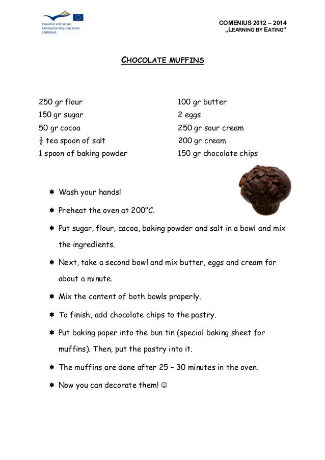 """COMENIUS 2012 – 2014 """"LEARNING BY EATING"""" CHOCOLATE MUFFINS 250 gr flour 100 gr butter 150 gr sugar 2 eggs 50 gr cocoa 250..."""