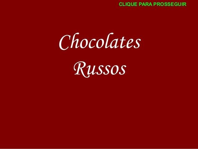 CLIQUE PARA PROSSEGUIR  Chocolates Russos