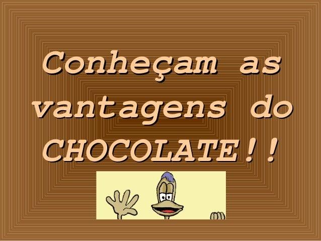 Conheçam as vantagens do CHOCOLATE!!