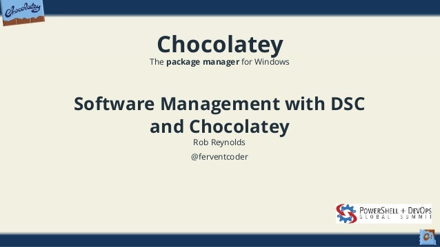 Chocolatey The package manager for Windows Software Management with DSC and Chocolatey Rob Reynolds @ferventcoder