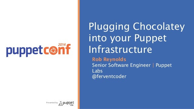 2014  Presented by  Plugging Chocolatey  into your Puppet  Infrastructure  Rob Reynolds  Senior Software Engineer | Puppet...