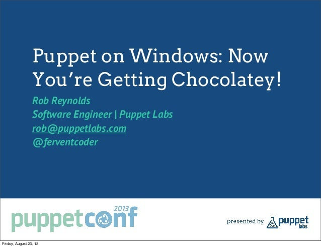 Puppet on Windows: Now You're Getting Chocolatey! Rob Reynolds Software Engineer | Puppet Labs rob@puppetlabs.com @fervent...