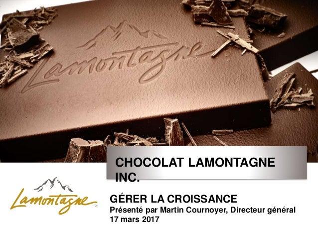 CHOCOLAT LAMONTAGNE INC. GÉRER LA CROISSANCE Présenté par Martin Cournoyer, Directeur général 17 mars 2017
