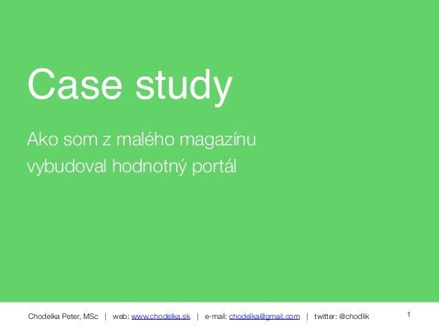 Chodelka Peter, MSc | web: www.chodelka.sk | e-mail: chodelka@gmail.com | twitter: @chodlik Case study Ako som z malého ma...