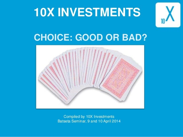 1 CHOICE: GOOD OR BAD? Compiled by 10X Investments Batseta Seminar, 9 and 10 April 2014 10X INVESTMENTS