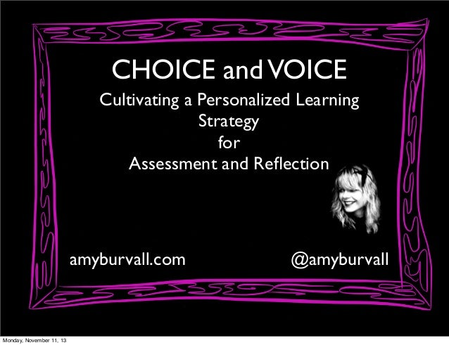 CHOICE and VOICE Cultivating a Personalized Learning Strategy for Assessment and Reflection  amyburvall.com  Monday, Novemb...