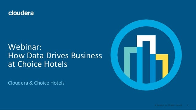 1© Cloudera, Inc. All rights reserved. Webinar: How Data Drives Business at Choice Hotels Cloudera & Choice Hotels
