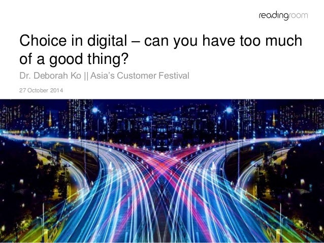 1  Choice in digital – can you have too much  of a good thing?  Dr. Deborah Ko || Asia's Customer Festival  27 October 201...