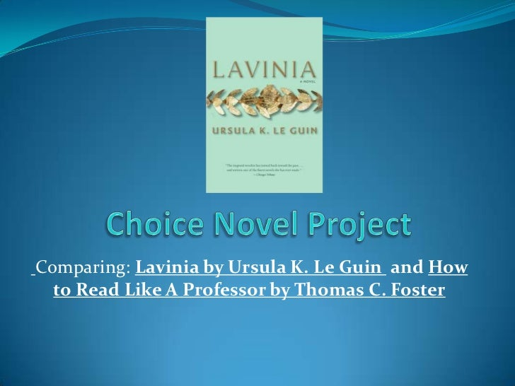 Choice Novel Project <br />Comparing: Lavinia by Ursula K. Le Guin  and How to Read Like A Professor by Thomas C. Foster<b...