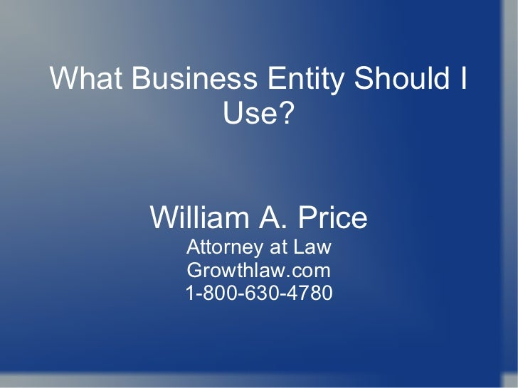 What Business Entity Should I           Use?      William A. Price         Attorney at Law         Growthlaw.com         1...