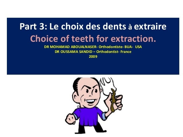 Part 3: Le choix des dents à extraire Choice of teeth for extraction. DR MOHAMAD ABOUALNASER- Orthodontiste- BUA- USA DR O...