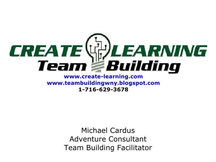 www.create-learning.com www.teambuildingwny.blogspot.com 1-716-629-3678 Michael Cardus Adventure Consultant Team Building ...