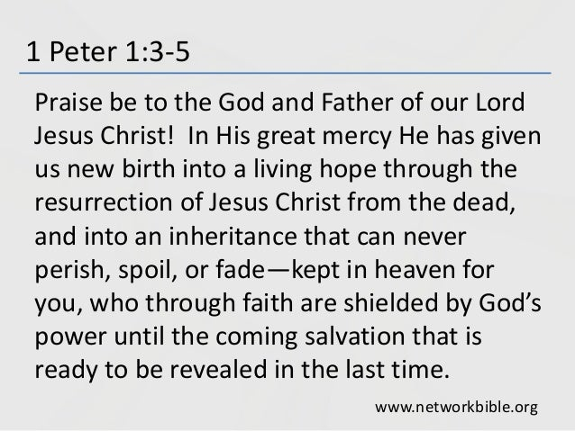 1 Peter 1:3-5 Praise be to the God and Father of our Lord Jesus Christ! In His great mercy He has given us new birth into ...