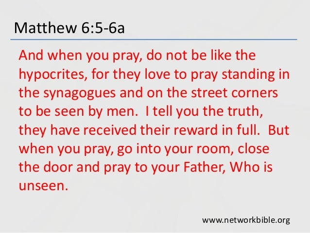 Matthew 6:5-6a And when you pray, do not be like the hypocrites, for they love to pray standing in the synagogues and on t...
