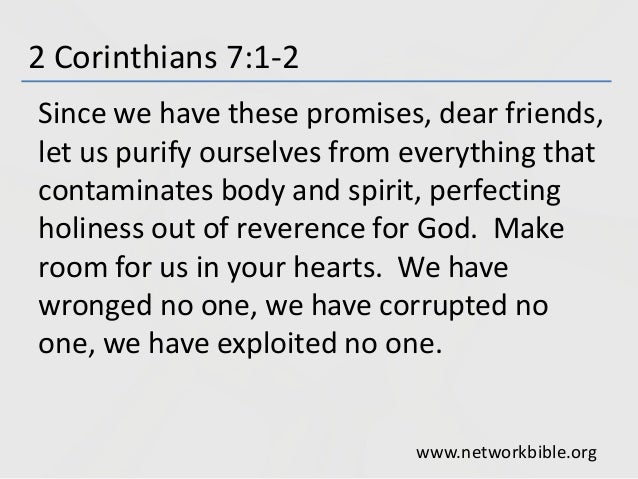 2 Corinthians 7:1-2 Since we have these promises, dear friends, let us purify ourselves from everything that contaminates ...