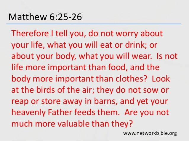 Matthew 6:25-26 Therefore I tell you, do not worry about your life, what you will eat or drink; or about your body, what y...