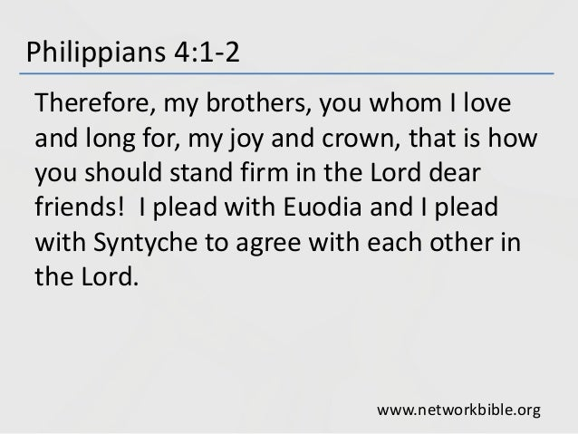 Philippians 4:1-2 Therefore, my brothers, you whom I love and long for, my joy and crown, that is how you should stand fir...