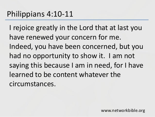 Philippians 4:10-11 I rejoice greatly in the Lord that at last you have renewed your concern for me. Indeed, you have been...