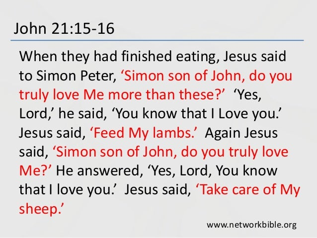 John 21:15-16 When they had finished eating, Jesus said to Simon Peter, 'Simon son of John, do you truly love Me more than...