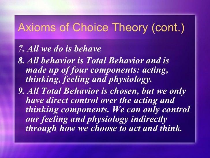 Axioms of Choice Theory (cont.) <ul><li>7. All we do is behave </li></ul><ul><li>8. All behavior is Total Behavior and is ...
