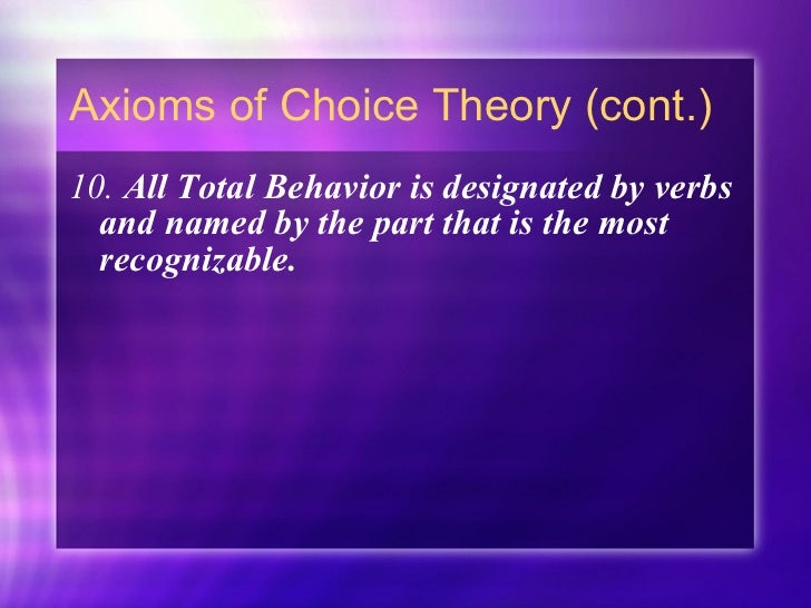 Axioms of Choice Theory (cont.) <ul><li>10.  All Total Behavior is designated by verbs and named by the part that is the m...