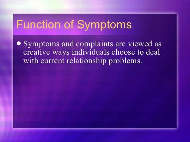 Function of Symptoms <ul><li>Symptoms and complaints are viewed as creative ways individuals choose to deal with current r...