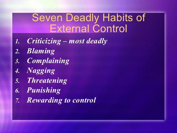 Seven Deadly Habits of External Control <ul><li>Criticizing – most deadly </li></ul><ul><li>Blaming </li></ul><ul><li>Comp...
