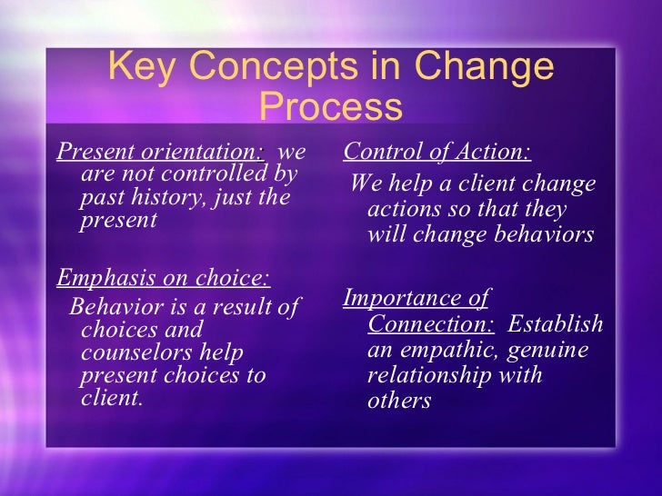 Key Concepts in Change Process <ul><li>Present orientation :   we are not controlled by past history, just the present </l...