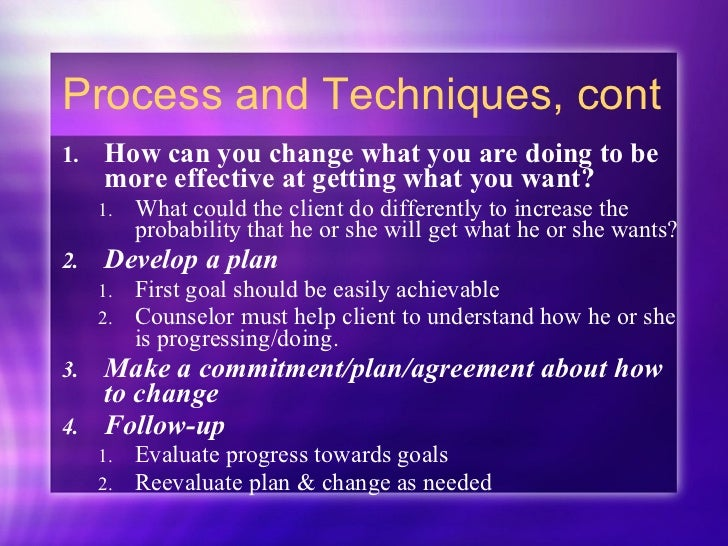 Process and Techniques, cont <ul><li>How can you change what you are doing to be more effective at getting what you want? ...