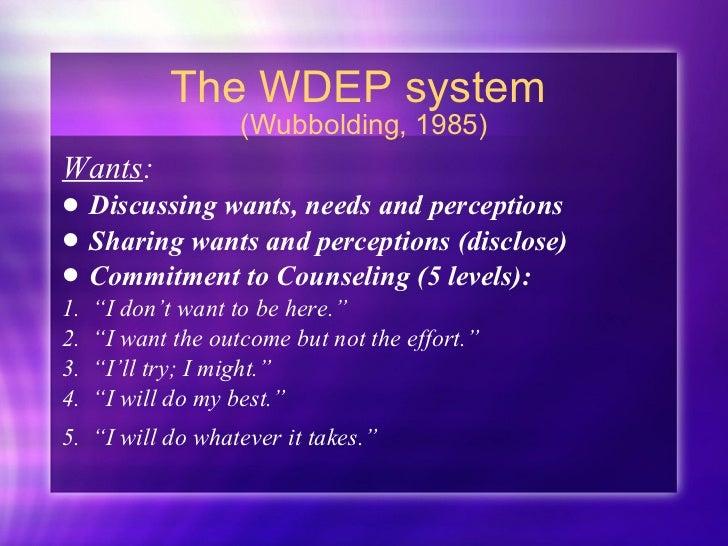 The WDEP system  (Wubbolding, 1985) <ul><li>Wants :  </li></ul><ul><li>Discussing wants, needs and perceptions </li></ul><...