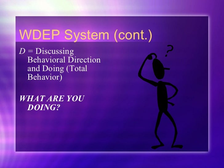 WDEP System (cont.) <ul><li>D =  Discussing Behavioral Direction and Doing (Total Behavior) </li></ul><ul><li>WHAT ARE YOU...