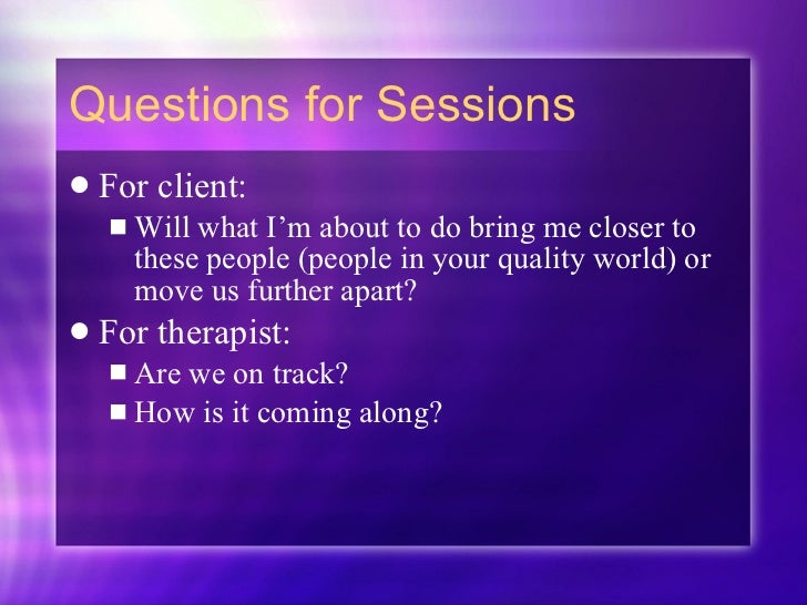 Questions for Sessions <ul><li>For client:  </li></ul><ul><ul><li>Will what I'm about to do bring me closer to these peopl...