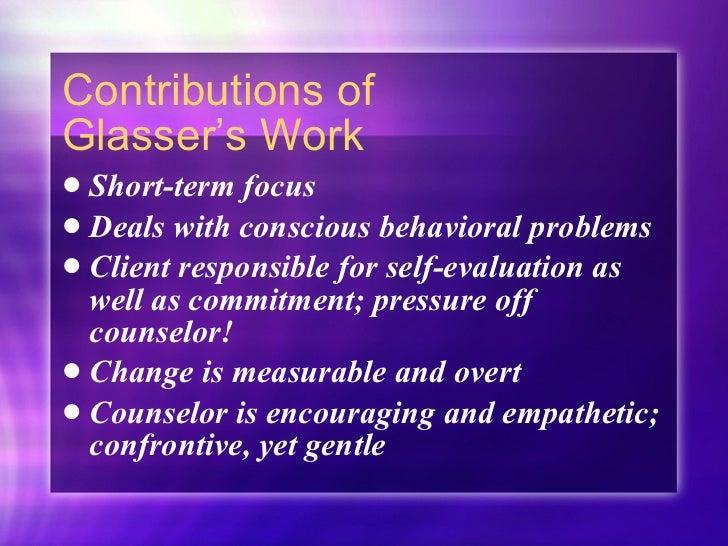 Contributions of  Glasser's Work <ul><li>Short-term focus </li></ul><ul><li>Deals with conscious behavioral problems </li>...