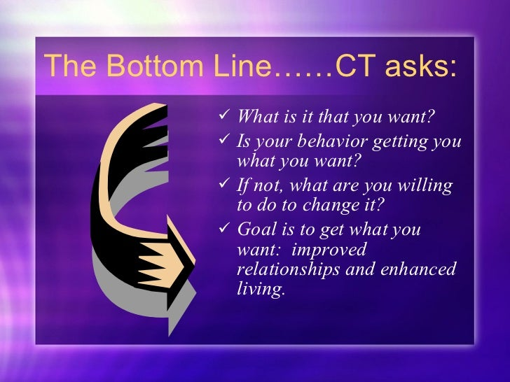 The Bottom Line……CT asks: <ul><li>What is it that you want? </li></ul><ul><li>Is your behavior getting you what you want? ...