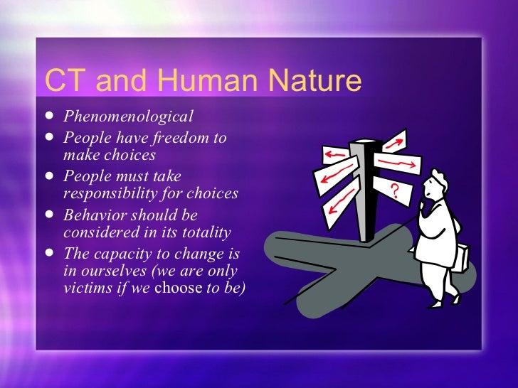 CT and Human Nature <ul><li>Phenomenological </li></ul><ul><li>People have freedom to make choices </li></ul><ul><li>Peopl...