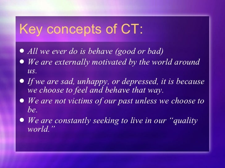 Key concepts of CT: <ul><li>All we ever do is behave (good or bad) </li></ul><ul><li>We are externally motivated by the wo...