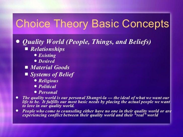 Choice Theory Basic Concepts <ul><li>Quality World (People, Things, and Beliefs)  </li></ul><ul><ul><li>Relationships </li...