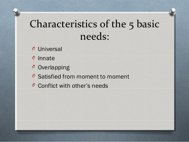 Characteristics of the 5 basic needs: O Universal O Innate O Overlapping O Satisfied from moment to moment O Conflict with...