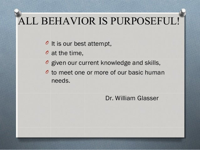 ALL BEHAVIOR IS PURPOSEFUL! O It is our best attempt, O at the time, O given our current knowledge and skills, O to meet o...