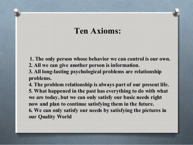 Ten Axioms: 1. The only person whose behavior we can control is our own. 2. All we can give another person is information....