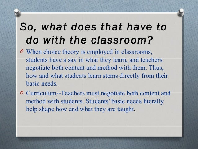 So, what does that have to do with the classroom? O When choice theory is employed in classrooms, students have a say in w...
