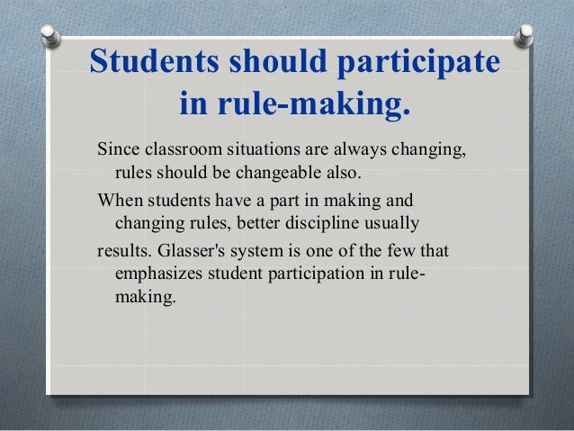 Students should participate in rule-making. Since classroom situations are always changing, rules should be changeable als...