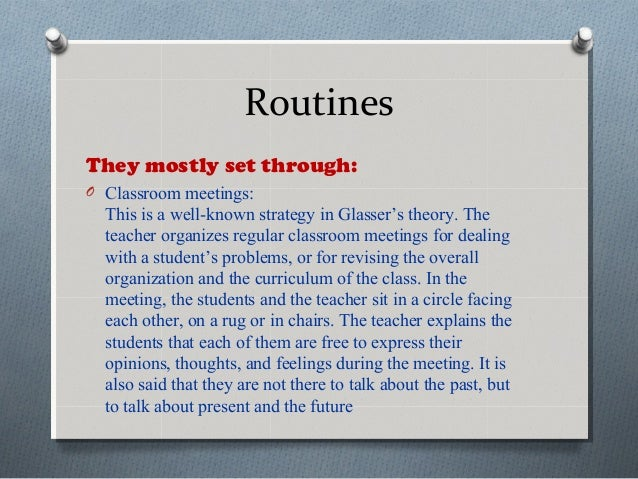 Routines They mostly set through: O Classroom meetings: This is a well-known strategy in Glasser's theory. The teacher org...