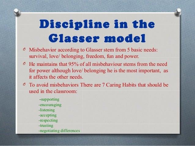Discipline in the Glasser model O Misbehavior according to Glasser stem from 5 basic needs: survival, love/ belonging, fre...