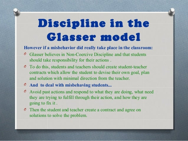 Discipline in the Glasser model However if a misbehavior did really take place in the classroom: O Glasser believes in Non...