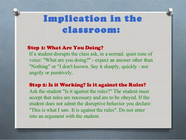 Implication in the classroom: Step 1: What Are You Doing? If a student disrupts the class ask, in a normal. quiet tone of ...
