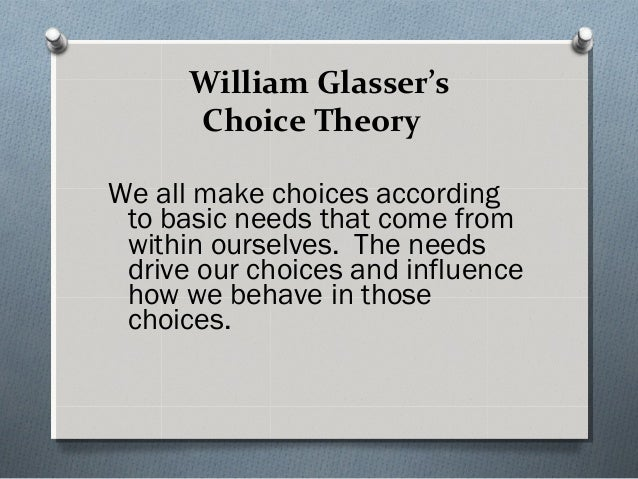 William Glasser's Choice Theory We all make choices according to basic needs that come from within ourselves. The needs dr...