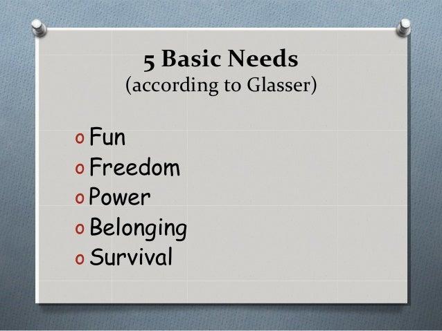 5 Basic Needs (according to Glasser) o Fun o Freedom o Power o Belonging o Survival