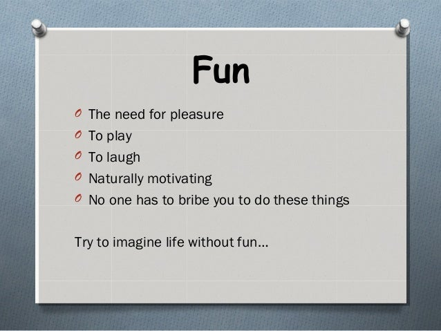 Fun O The need for pleasure O To play O To laugh O Naturally motivating O No one has to bribe you to do these things Try t...